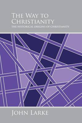 The Way to Christianity: The Historical Origins of Christianity