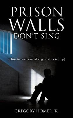 Prison Walls Don't Sing (How to Overcome Doing Time Locked Up)