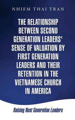 The Relationship Between Second Generation Leaders' Sense of Valuation by First Generation Leaders and Their Retention in the Vietnamese Church in America