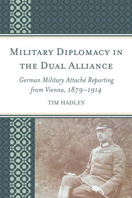 Military Diplomacy in the Dual Alliance: German Military Attache Reporting from Vienna, 1879-1914