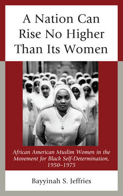 A Nation Can Rise No Higher Than its Women: African American Muslim Women in the Movement for Black Self-Determination, 1950-1975