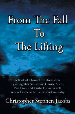 From the Fall to the Lifting: A Book of Chanelled Information Regarding Life's Situations, Ghosts, Aliens, Past Lives, and Earth's Future as Well