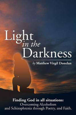 Light in the Darkness: Finding God in All Situations: Overcoming Alcoholism and Schizophrenia Through Poetry, and Faith.