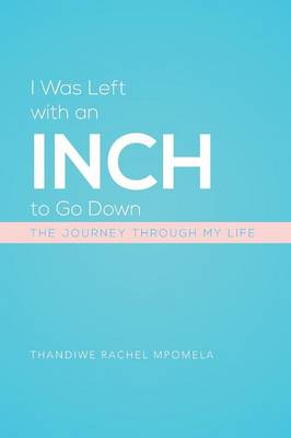I Was Left with an Inch to Go Down: The Journey Through My Life
