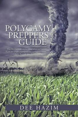 Polygamy Preppers Guide: Five Fictional Stories about What Can Happen If You Are Caught Unprepared for a Polygamy Storm. Lust, Betrayal, Sex, V