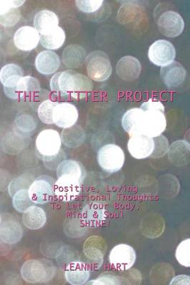 The Glitter Project: Positive, Loving & Inspirational Thoughts to Let Your Body, Mind & Soul Shine!