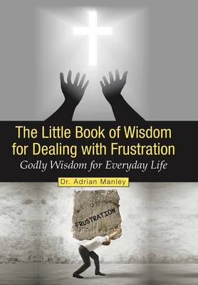 The Little Book of Wisdom for Dealing with Frustration: Godly Wisdom for Everyday Life