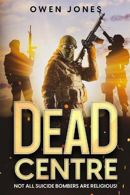 Dead Centre: Not All Suicide Bombers are Religious!: Vol. 1