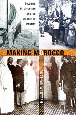 Making Morocco: Colonial Intervention and the Politics of Identity