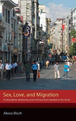 Sex, Love, and Migration: Postsocialism, Modernity, and Intimacy from Istanbul to the Arctic