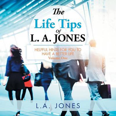 The Life Tips of L. A. Jones: Helpful Hints for You to Have a Better Life