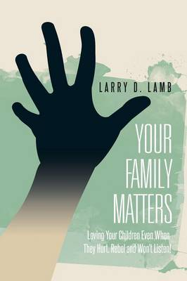 Your Family Matters: Loving Your Children Even When They Hurt, Rebel and Won't Listen!