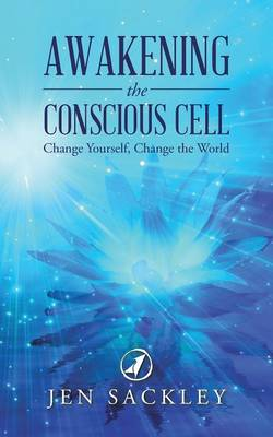 Awakening the Conscious Cell: Change Yourself, Change the World