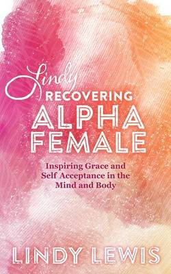 Lindy: Recovering Alpha Female: Inspiring Grace and Self Acceptance in the Mind and Body