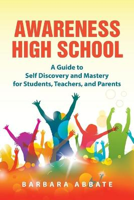 Awareness High School: A Guide to Self Discovery and Mastery for Students, Teachers, and Parents