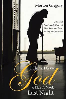 I Think I Gave God a Ride to Work Last Night: A Book of Emotionally Charged True Stories of Love, Family, and Miracles
