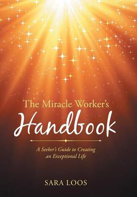 The Miracle Worker's Handbook: A Seeker's Guide to Creating an Exceptional Life