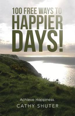 100 Free Ways to Happier Days!: Achieve Happiness.