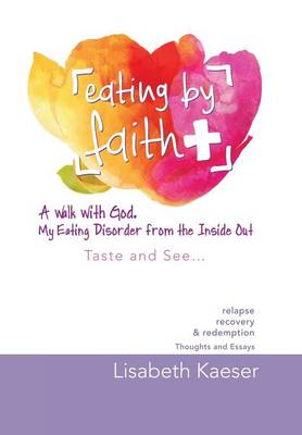 Eating by Faith: A Walk with God. My Eating Disorder from the Inside Out: Taste and See...