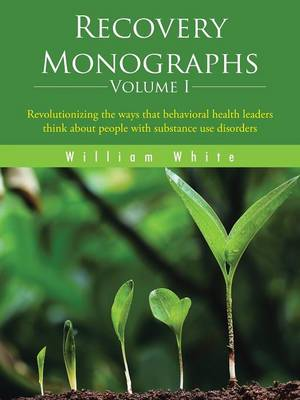 Recovery Monographs Volume I: Revolutionizing the Ways That Behavioral Health Leaders Think about People with Substance Use Disorders