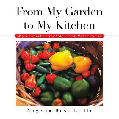 From My Garden to My Kitchen: Favorite Creations and Recreations