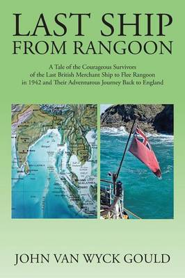 Last Ship from Rangoon: A Tale of the Courageous Survivors of the Last British Merchant Ship to Flee Rangoon in 1942 and Their Adventurous Journey Back to England