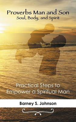 Proverbs Man and Son Soul, Body, and Spirit: Practical Steps to Empower a Spiritual Man