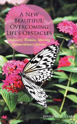 A New Beautiful: Overcoming Life's Obstacles: Ordinary Women, Sharing Extraordinary Stories
