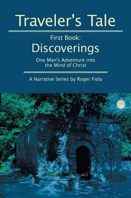 Traveler's Tale -- First Book: Discoverings: One Man's Adventure Into the Mind of Christ