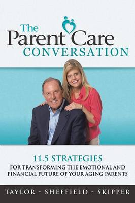 The Parent Care Conversation: 11.5 Strategies for Transforming the Emotional and Financial Future of Your Aging Parents