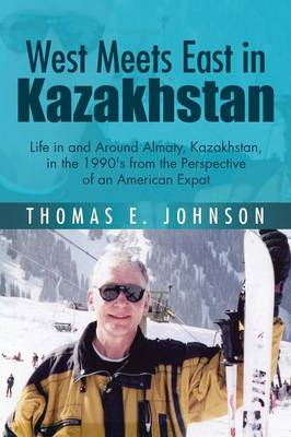 West Meets East in Kazakhstan: Life in and Around Almaty, Kazakhstan, in the 1990's from the Perspective of an American Expat