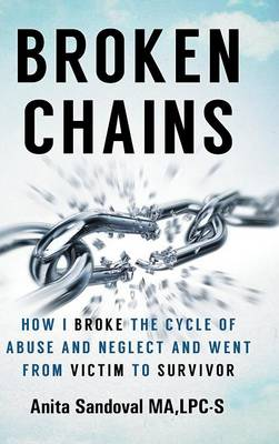Broken Chains: How I Broke the Cycle of Abuse and Neglect and Went from Victim to Survivor