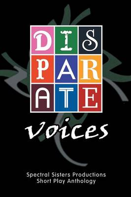 Disparate Voices: Spectral Sisters Productions Short Play Anthology