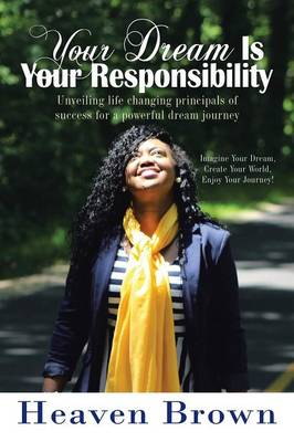 Your Dream Is Your Responsibility: Unveiling Life Changing Principals of Success for a Powerful Dream Journey