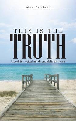 This Is the Truth: A Book for Logical Minds and Delicate Hearts