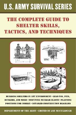 The Complete U.S. Army Survival Guide to Shelter Skills, Tactics, and Techniques: The Complete Guide to Shelter Skills, Tactics, and Techniques