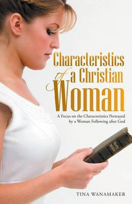 Characteristics of a Christian Woman: A Focus on the Characteristics Portrayed by a Woman Following After God