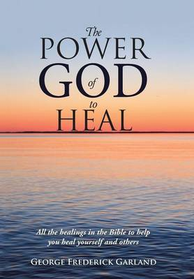 The Power of God to Heal: All the Healings in the Bible to Help You Heal Yourself and Others