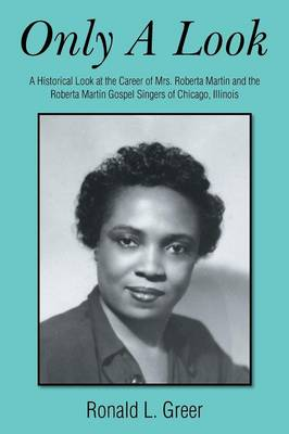 Only a Look: A Historical Look at the Career of Mrs. Roberta Martin and the Roberta Martin Gospel Singers of Chicago, Illinois
