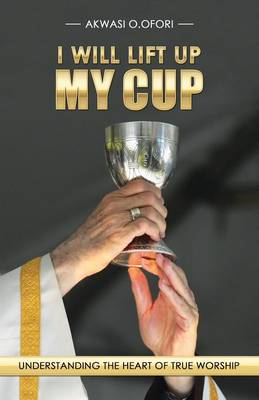 I Will Lift Up My Cup: Understanding the Heart of True Worship