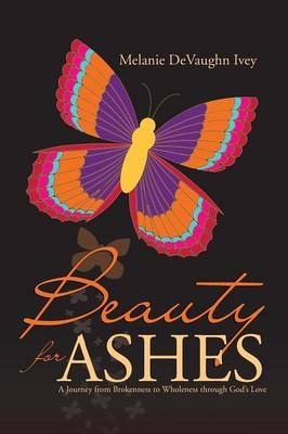 Beauty for Ashes: A Journey from Brokenness to Wholeness Through God's Love