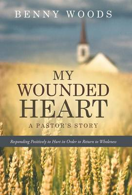 My Wounded Heart: Responding Positively to Hurt in Order to Return to Wholeness