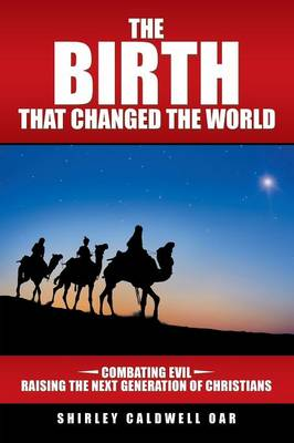 The Birth That Changed the World: Combating Evil Raising the Next Generation of Christians