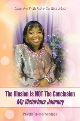 The Illusion Is Not the Conclusion - My Victorious Journey: Cancer-Free by My Faith in the Word of God!