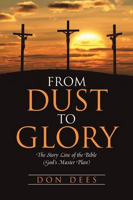 From Dust to Glory: The Story Line of the Bible (God's Master Plan)