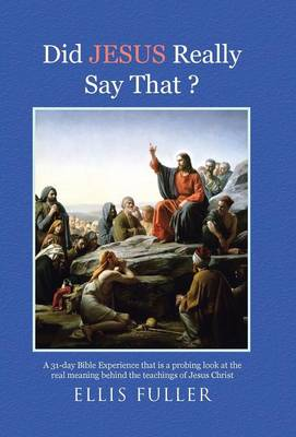 Did Jesus Really Say That ?: A 31-Day Bible Experience That Is a Probing Look at the Real Meaning Behind the Teachings of Jesus Christ