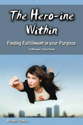 The Hero-Ine Within, Finding Fulfillment in Your Purpose: A Women's Devotional
