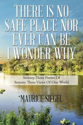 There Is No Safe Place Nor Ever Can Be I Wonder Why: Seventy Three Poems of Seventy Three Views of One World