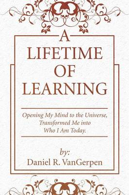 A Lifetime of Learning: Opening My Mind to the Universe, Transformed Me Into Who I Am Today.