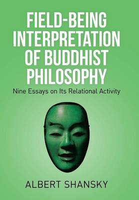 Field-Being Interpretation of Buddhist Philosophy: Nine Essays on Its Relational Activity
